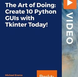 [PacktPub] The Art of Doing: Create 10 Python GUIs with Tkinter Today! [Video]